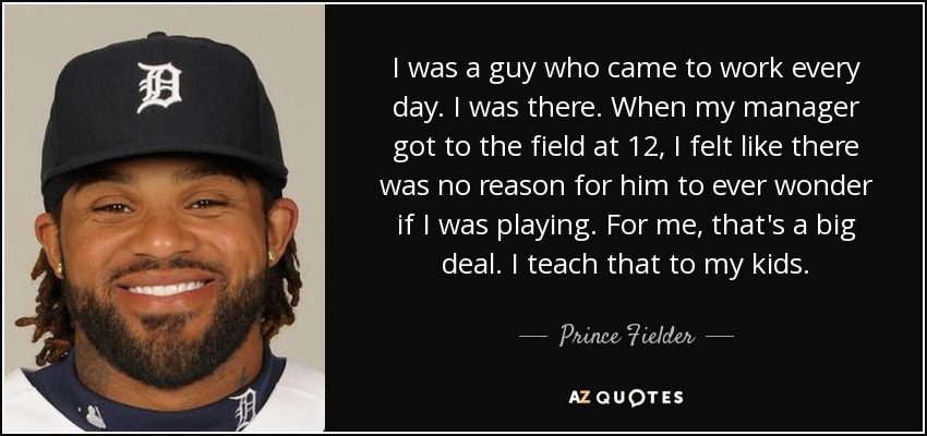 I was a guy who came to work every day. I was there. When my manager got to the field at 12, I felt like there was no reason for him to ever wonder if I was playing. For me, that's a big deal. I teach that to my kids. - Prince Fielder