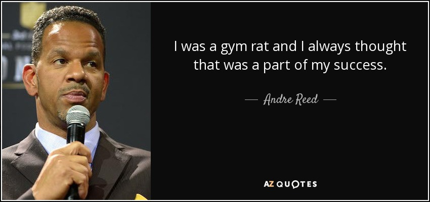 I was a gym rat and I always thought that was a part of my success. - Andre Reed