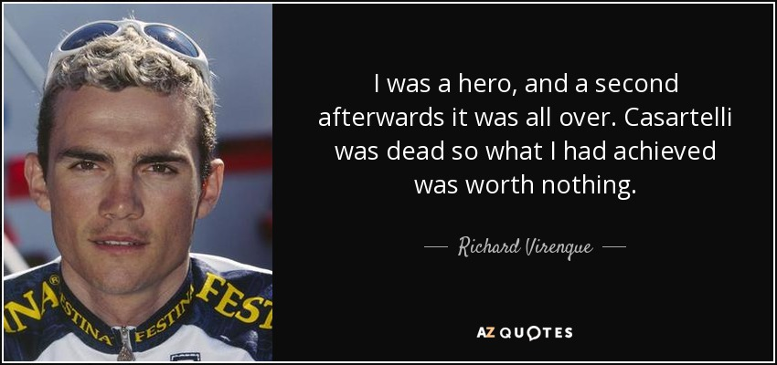 I was a hero, and a second afterwards it was all over. Casartelli was dead so what I had achieved was worth nothing. - Richard Virenque