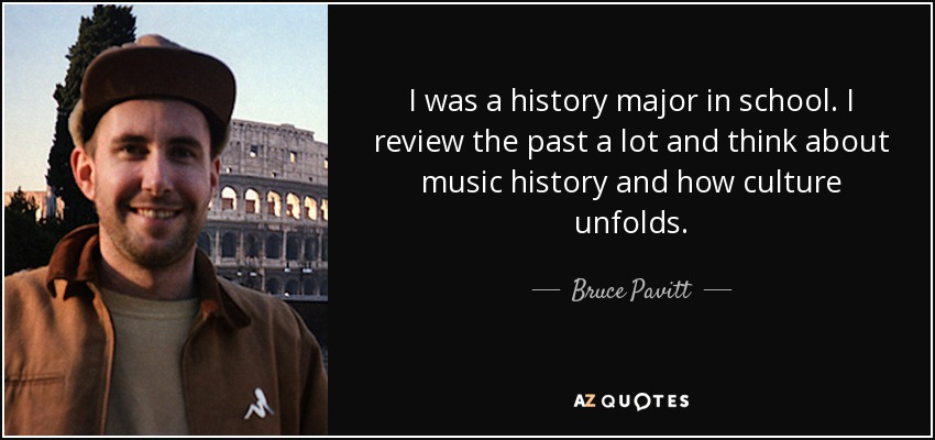 I was a history major in school. I review the past a lot and think about music history and how culture unfolds. - Bruce Pavitt