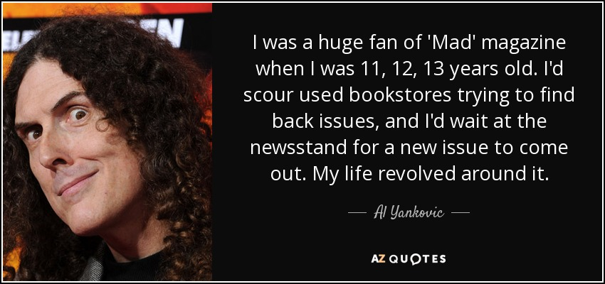 I was a huge fan of 'Mad' magazine when I was 11, 12, 13 years old. I'd scour used bookstores trying to find back issues, and I'd wait at the newsstand for a new issue to come out. My life revolved around it. - Al Yankovic