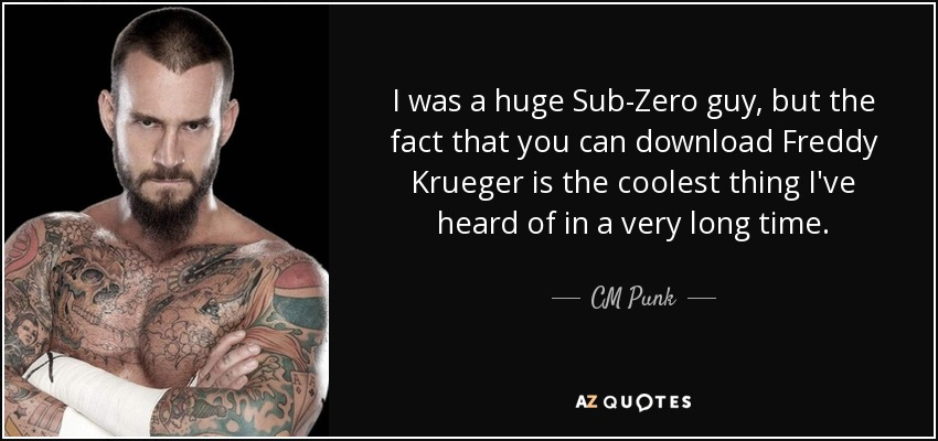 I was a huge Sub-Zero guy, but the fact that you can download Freddy Krueger is the coolest thing I've heard of in a very long time. - CM Punk