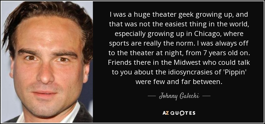 I was a huge theater geek growing up, and that was not the easiest thing in the world, especially growing up in Chicago, where sports are really the norm. I was always off to the theater at night, from 7 years old on. Friends there in the Midwest who could talk to you about the idiosyncrasies of 'Pippin' were few and far between. - Johnny Galecki