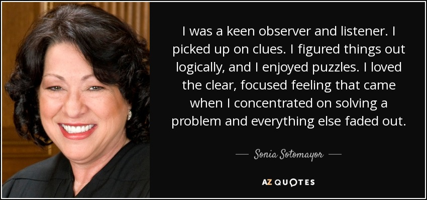 I was a keen observer and listener. I picked up on clues. I figured things out logically, and I enjoyed puzzles. I loved the clear, focused feeling that came when I concentrated on solving a problem and everything else faded out. - Sonia Sotomayor