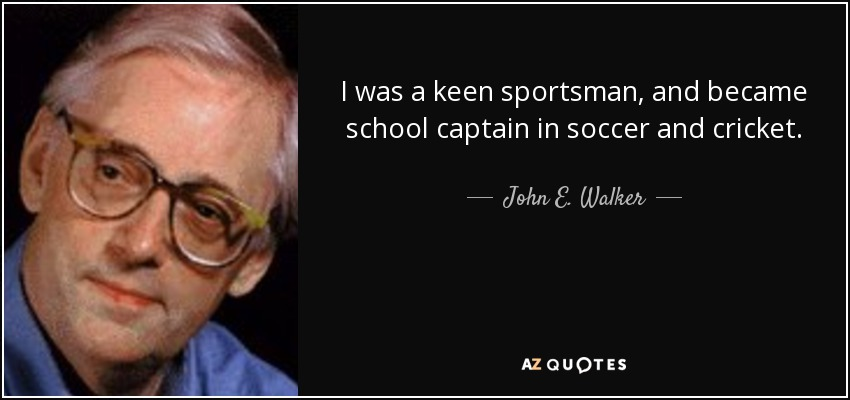 I was a keen sportsman, and became school captain in soccer and cricket. - John E. Walker