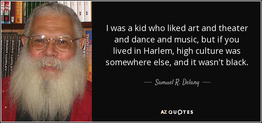 I was a kid who liked art and theater and dance and music, but if you lived in Harlem, high culture was somewhere else, and it wasn't black. - Samuel R. Delany
