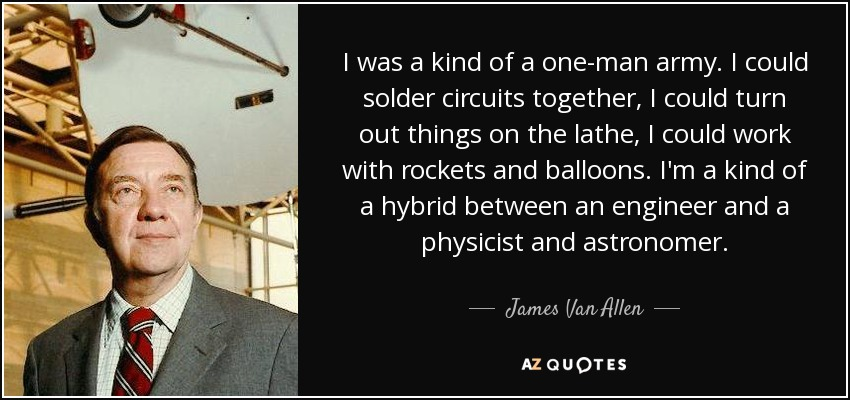 I was a kind of a one-man army. I could solder circuits together, I could turn out things on the lathe, I could work with rockets and balloons. I'm a kind of a hybrid between an engineer and a physicist and astronomer. - James Van Allen