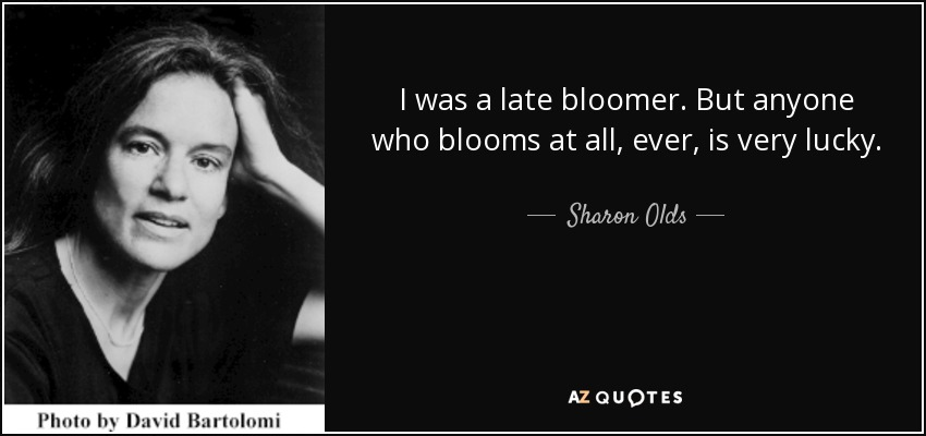I was a late bloomer. But anyone who blooms at all, ever, is very lucky. - Sharon Olds