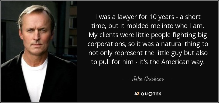 I was a lawyer for 10 years - a short time, but it molded me into who I am. My clients were little people fighting big corporations, so it was a natural thing to not only represent the little guy but also to pull for him - it's the American way. - John Grisham