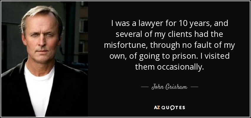 I was a lawyer for 10 years, and several of my clients had the misfortune, through no fault of my own, of going to prison. I visited them occasionally. - John Grisham