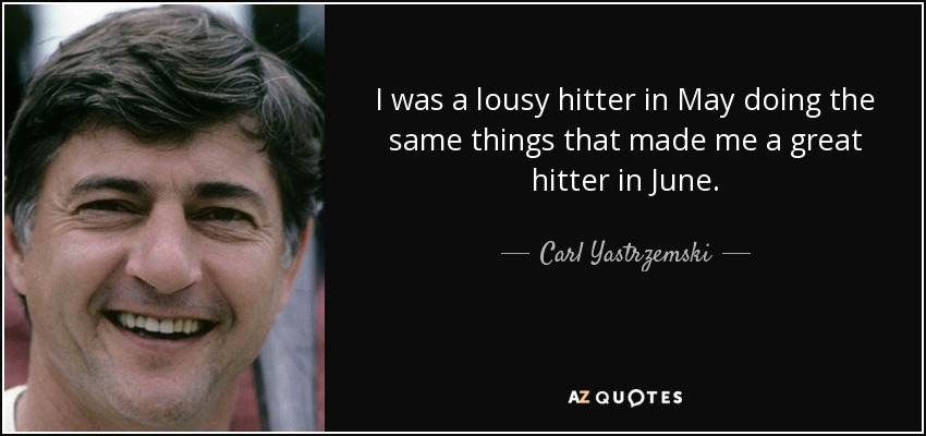 I was a lousy hitter in May doing the same things that made me a great hitter in June. - Carl Yastrzemski