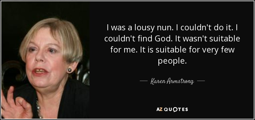 I was a lousy nun. I couldn't do it. I couldn't find God. It wasn't suitable for me. It is suitable for very few people. - Karen Armstrong