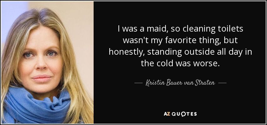 I was a maid, so cleaning toilets wasn't my favorite thing, but honestly, standing outside all day in the cold was worse. - Kristin Bauer van Straten