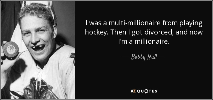 I was a multi-millionaire from playing hockey. Then I got divorced, and now I'm a millionaire. - Bobby Hull
