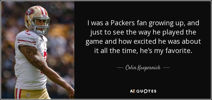 I was a Packers fan growing up, and just to see the way he played the game and how excited he was about it all the time, he's my favorite. - Colin Kaepernick