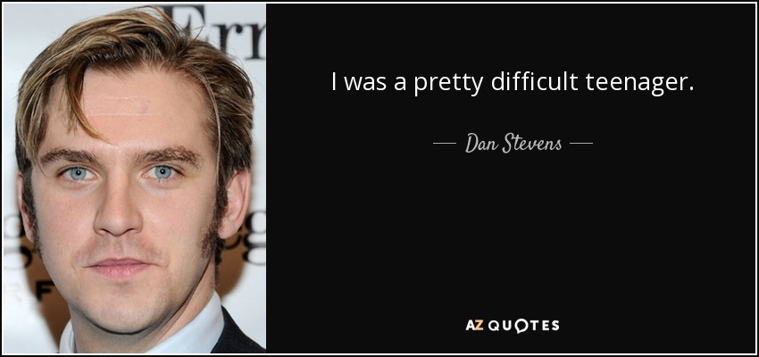 I was a pretty difficult teenager. - Dan Stevens