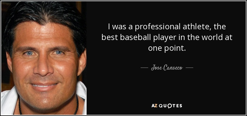 I was a professional athlete, the best baseball player in the world at one point. - Jose Canseco