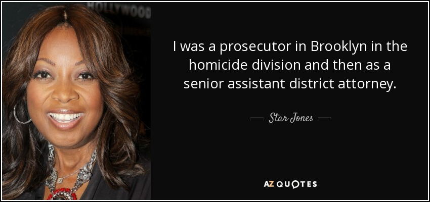 I was a prosecutor in Brooklyn in the homicide division and then as a senior assistant district attorney. - Star Jones