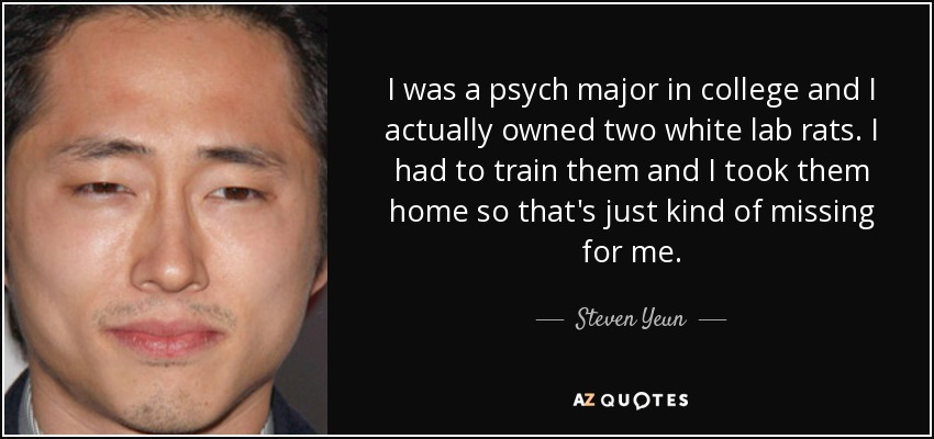 I was a psych major in college and I actually owned two white lab rats. I had to train them and I took them home so that's just kind of missing for me. - Steven Yeun