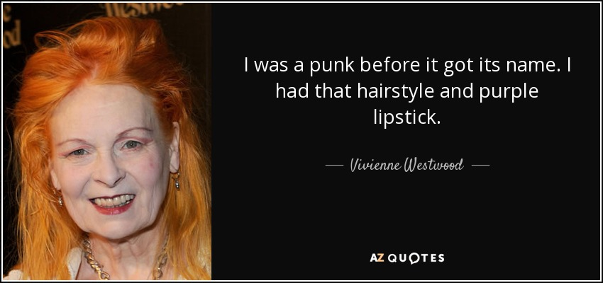 I was a punk before it got its name. I had that hairstyle and purple lipstick. - Vivienne Westwood