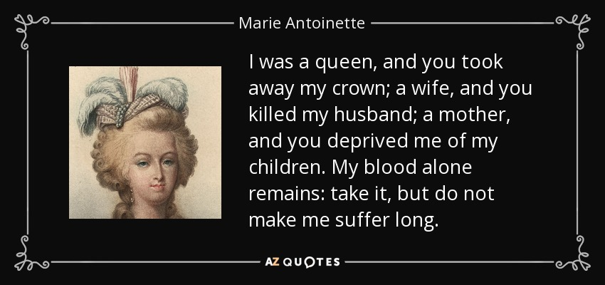 I was a queen, and you took away my crown; a wife, and you killed my husband; a mother, and you deprived me of my children. My blood alone remains: take it, but do not make me suffer long. - Marie Antoinette