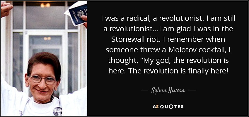 "I was a radical, a revolutionist. I am still a revolutionist…I am glad I was in the Stonewall riot. I remember when someone threw a Molotov cocktail, I thought, ""My god, the revolution is here. The revolution is finally here! - Sylvia Rivera"