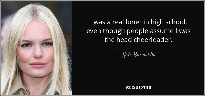 I was a real loner in high school, even though people assume I was the head cheerleader. - Kate Bosworth
