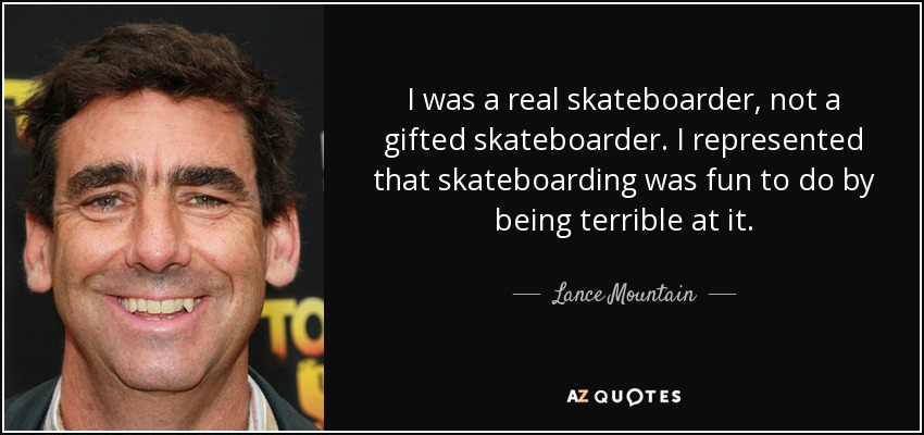 I was a real skateboarder, not a gifted skateboarder. I represented that skateboarding was fun to do by being terrible at it. - Lance Mountain