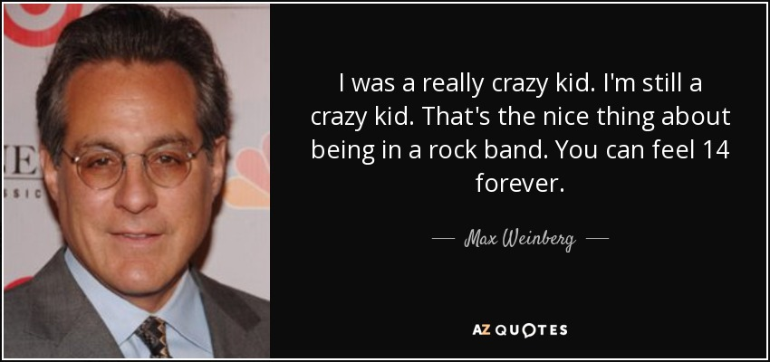 I was a really crazy kid. I'm still a crazy kid. That's the nice thing about being in a rock band. You can feel 14 forever. - Max Weinberg