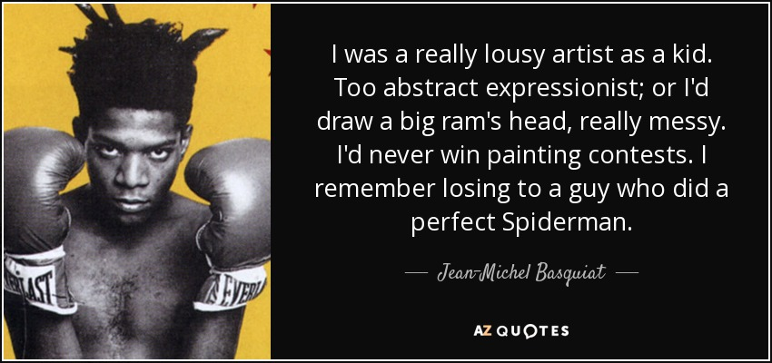 I was a really lousy artist as a kid. Too abstract expressionist; or I'd draw a big ram's head, really messy. I'd never win painting contests. I remember losing to a guy who did a perfect Spiderman. - Jean-Michel Basquiat