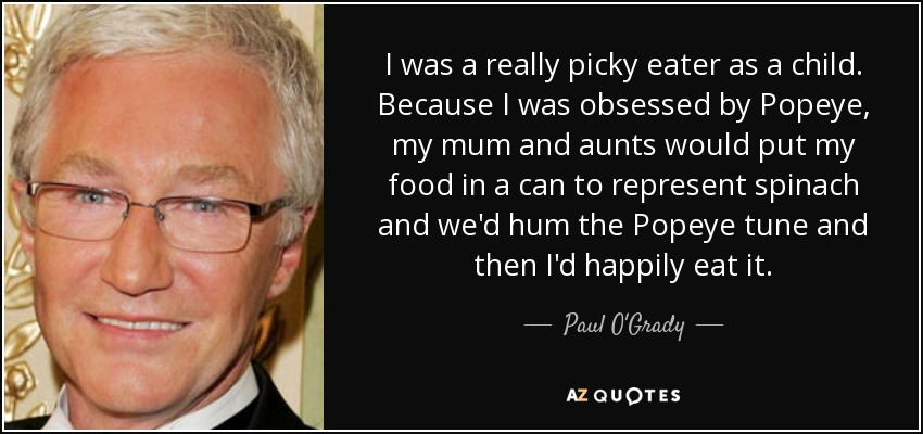 I was a really picky eater as a child. Because I was obsessed by Popeye, my mum and aunts would put my food in a can to represent spinach and we'd hum the Popeye tune and then I'd happily eat it. - Paul O'Grady