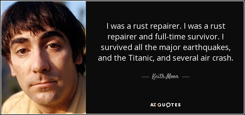 I was a rust repairer. I was a rust repairer and full-time survivor. I survived all the major earthquakes, and the Titanic, and several air crash. - Keith Moon