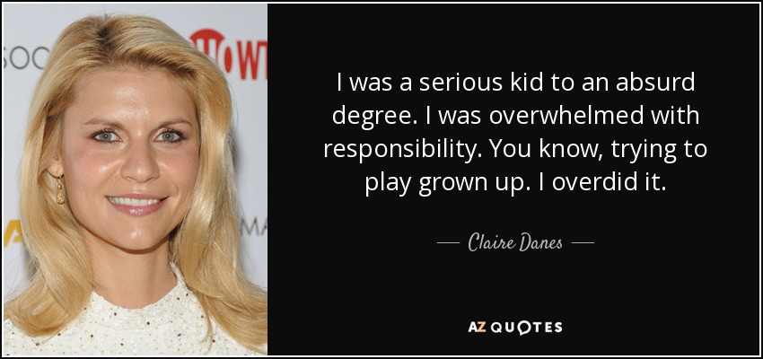 I was a serious kid to an absurd degree. I was overwhelmed with responsibility. You know, trying to play grown up. I overdid it. - Claire Danes