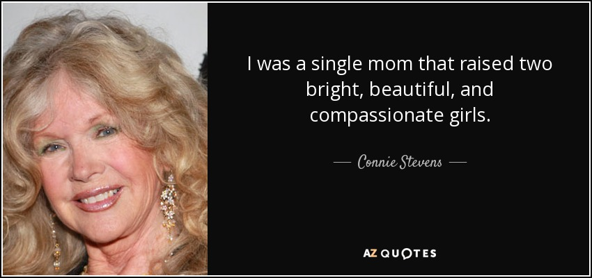 I was a single mom that raised two bright, beautiful, and compassionate girls. - Connie Stevens