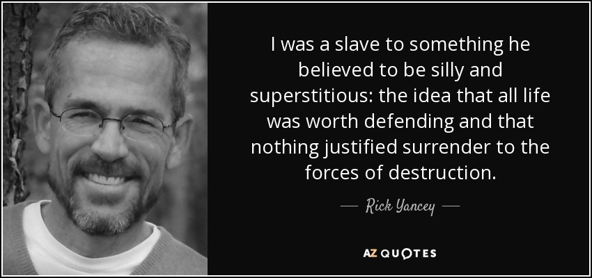 I was a slave to something he believed to be silly and superstitious: the idea that all life was worth defending and that nothing justified surrender to the forces of destruction. - Rick Yancey