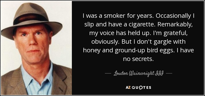 I was a smoker for years. Occasionally I slip and have a cigarette. Remarkably, my voice has held up. I'm grateful, obviously. But I don't gargle with honey and ground-up bird eggs. I have no secrets. - Loudon Wainwright III