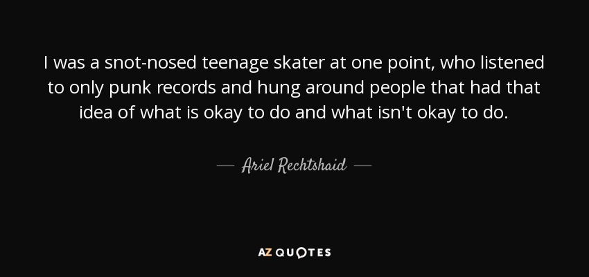I was a snot-nosed teenage skater at one point, who listened to only punk records and hung around people that had that idea of what is okay to do and what isn't okay to do. - Ariel Rechtshaid