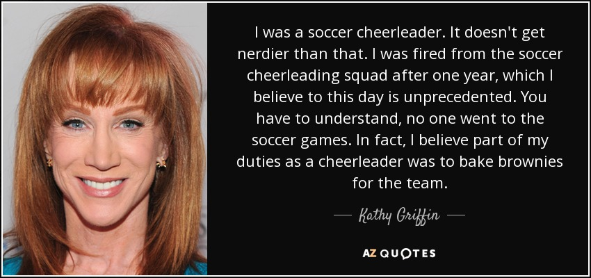 I was a soccer cheerleader. It doesn't get nerdier than that. I was fired from the soccer cheerleading squad after one year, which I believe to this day is unprecedented. You have to understand, no one went to the soccer games. In fact, I believe part of my duties as a cheerleader was to bake brownies for the team. - Kathy Griffin
