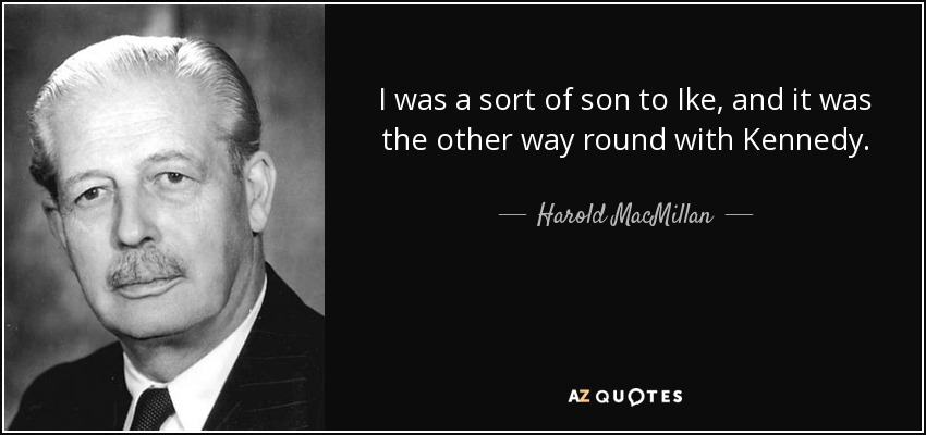 I was a sort of son to Ike, and it was the other way round with Kennedy. - Harold MacMillan