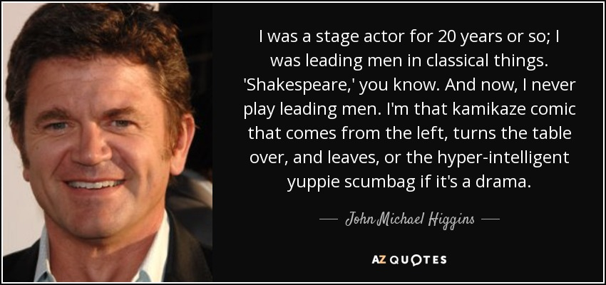 I was a stage actor for 20 years or so; I was leading men in classical things. 'Shakespeare,' you know. And now, I never play leading men. I'm that kamikaze comic that comes from the left, turns the table over, and leaves, or the hyper-intelligent yuppie scumbag if it's a drama. - John Michael Higgins