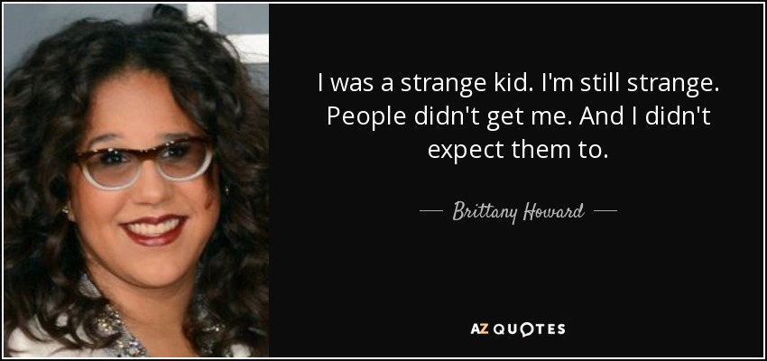 I was a strange kid. I'm still strange. People didn't get me. And I didn't expect them to. - Brittany Howard