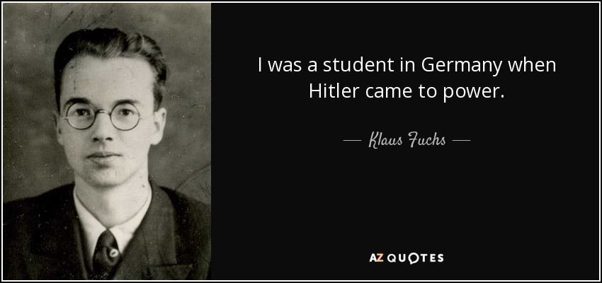 I was a student in Germany when Hitler came to power. - Klaus Fuchs