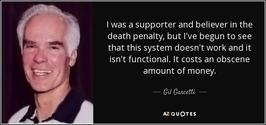 I was a supporter and believer in the death penalty, but I've begun to see that this system doesn't work and it isn't functional. It costs an obscene amount of money. - Gil Garcetti