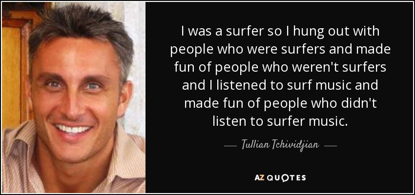 I was a surfer so I hung out with people who were surfers and made fun of people who weren't surfers and I listened to surf music and made fun of people who didn't listen to surfer music. - Tullian Tchividjian