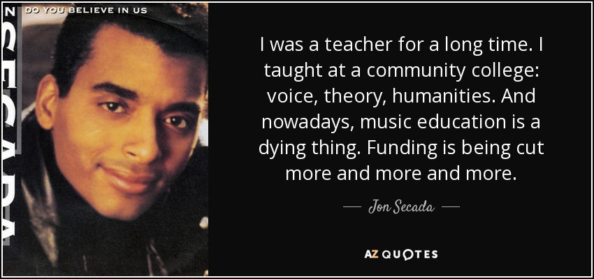 I was a teacher for a long time. I taught at a community college: voice, theory, humanities. And nowadays, music education is a dying thing. Funding is being cut more and more and more. - Jon Secada