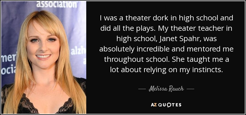 I was a theater dork in high school and did all the plays. My theater teacher in high school, Janet Spahr, was absolutely incredible and mentored me throughout school. She taught me a lot about relying on my instincts. - Melissa Rauch