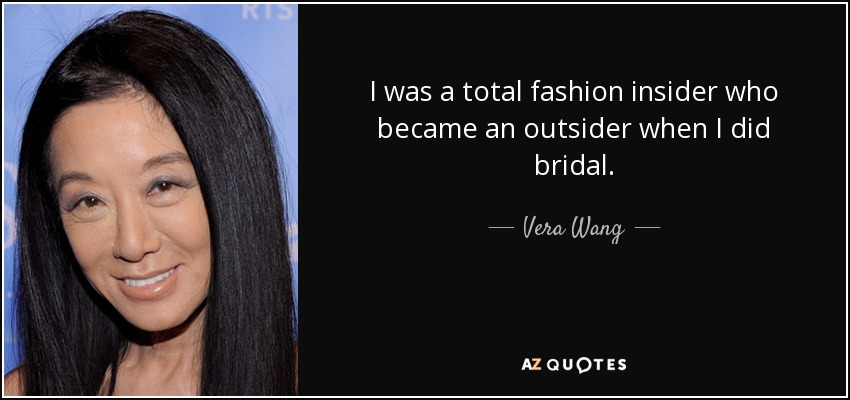 I was a total fashion insider who became an outsider when I did bridal. - Vera Wang