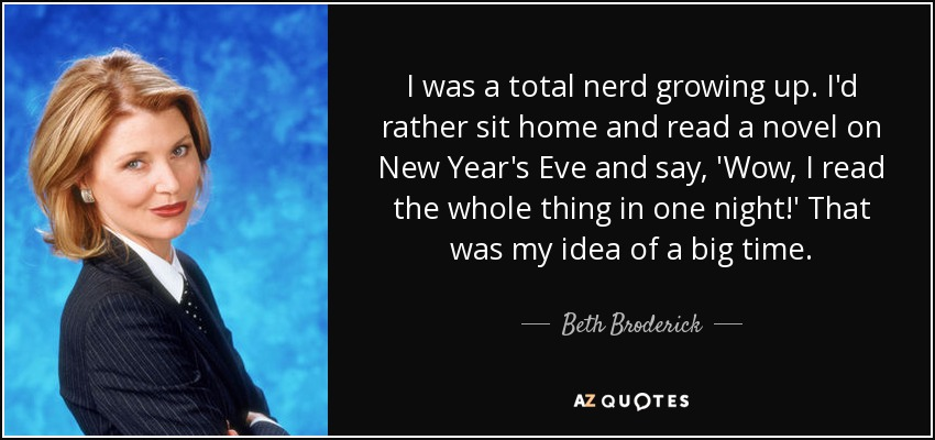 I was a total nerd growing up. I'd rather sit home and read a novel on New Year's Eve and say, 'Wow, I read the whole thing in one night!' That was my idea of a big time. - Beth Broderick