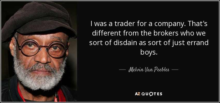 I was a trader for a company. That's different from the brokers who we sort of disdain as sort of just errand boys. - Melvin Van Peebles