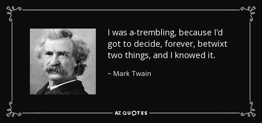 I was a-trembling, because I'd got to decide, forever, betwixt two things, and I knowed it. - Mark Twain